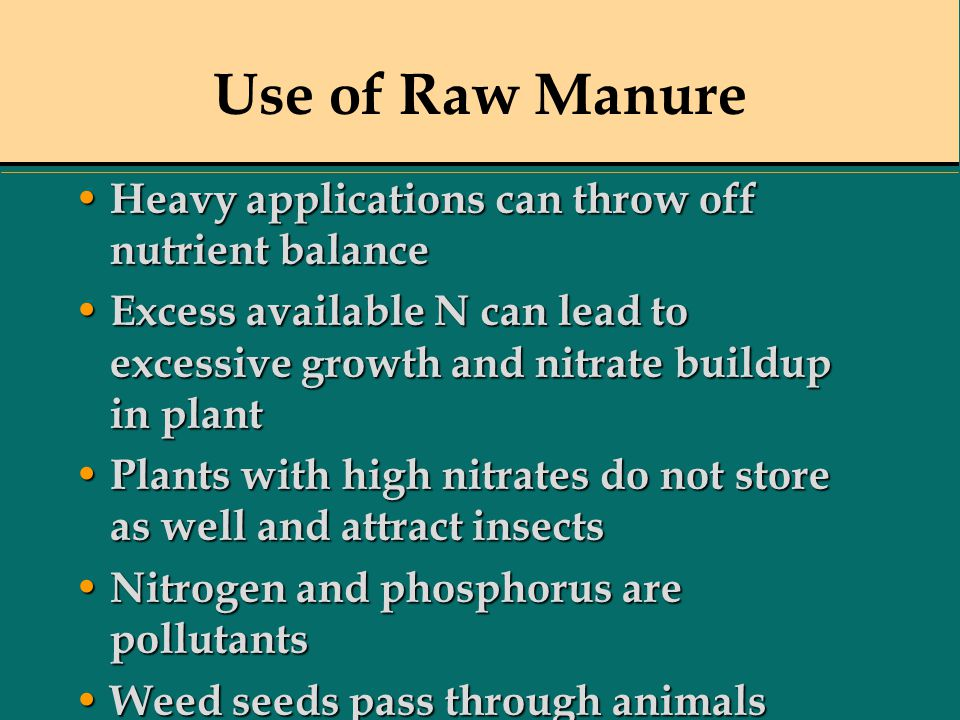 Use of Raw Manure Heavy applications can throw off nutrient balance