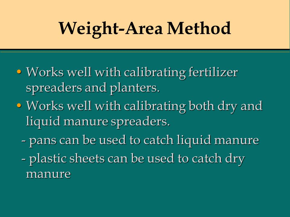 Weight-Area Method Works well with calibrating fertilizer spreaders and planters. Works well with calibrating both dry and liquid manure spreaders.