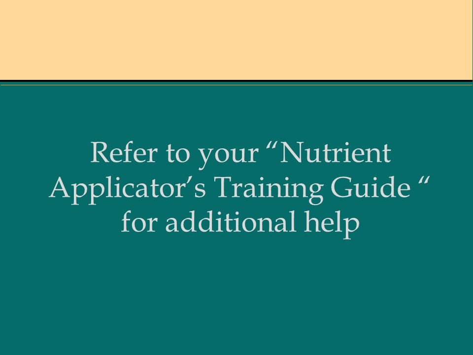 Refer to your Nutrient Applicator's Training Guide for additional help