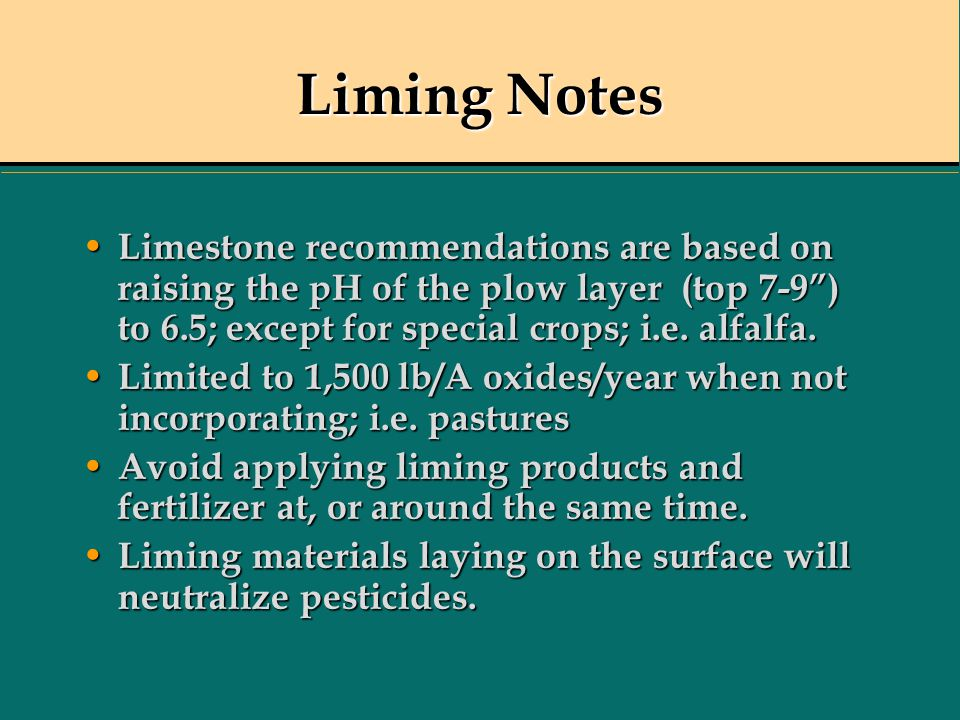 Liming Notes Limestone recommendations are based on raising the pH of the plow layer (top 7-9 ) to 6.5; except for special crops; i.e. alfalfa.