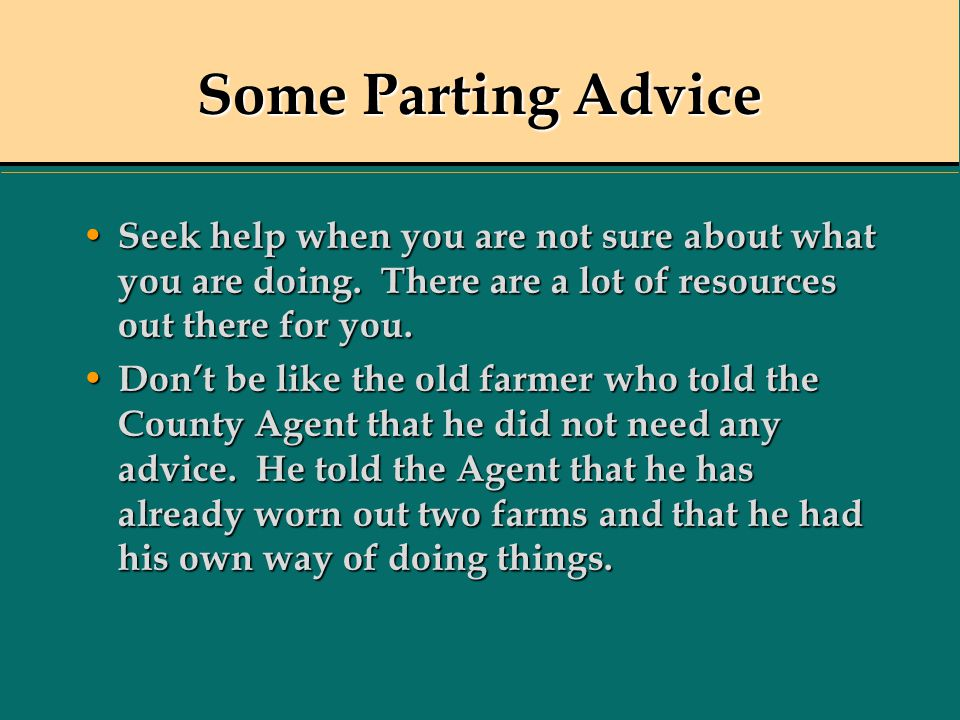 Some Parting Advice Seek help when you are not sure about what you are doing. There are a lot of resources out there for you.
