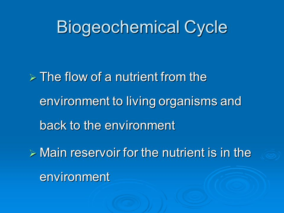 Biogeochemical Cycle The flow of a nutrient from the environment to living organisms and back to the environment.