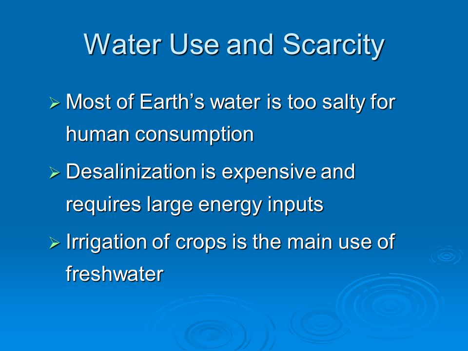 Water Use and Scarcity Most of Earth's water is too salty for human consumption. Desalinization is expensive and requires large energy inputs.