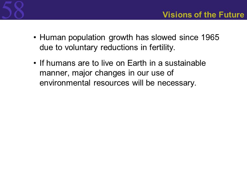 Visions of the Future Human population growth has slowed since 1965 due to voluntary reductions in fertility.