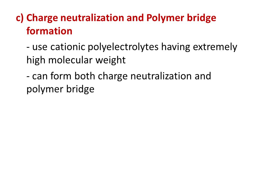 c) Charge neutralization and Polymer bridge formation - use cationic polyelectrolytes having extremely high molecular weight - can form both charge neutralization and polymer bridge