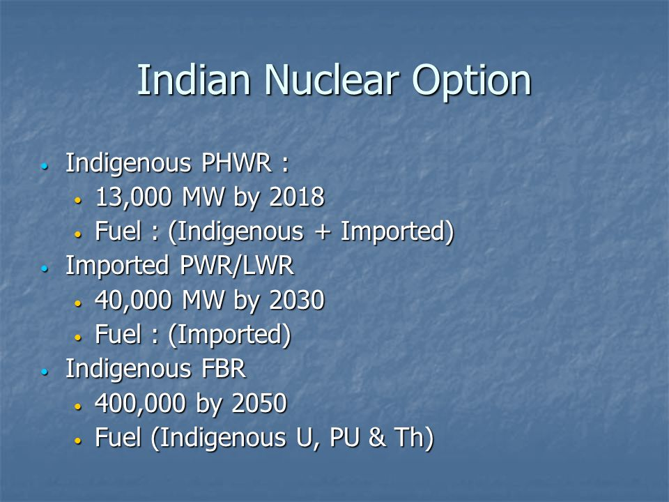 Indian Nuclear Option Indigenous PHWR : 13,000 MW by 2018