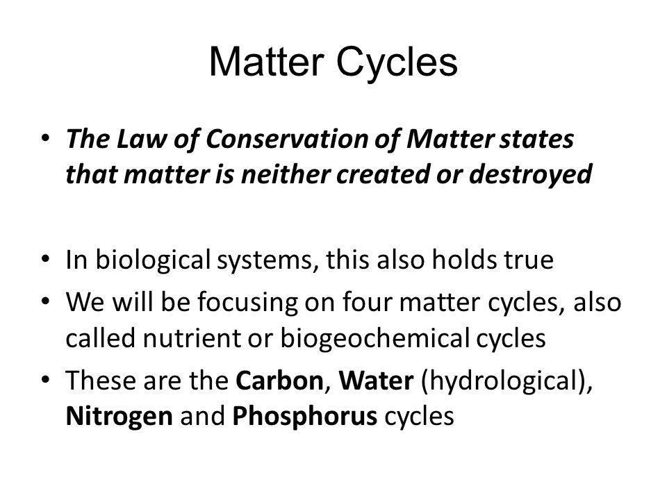 Matter Cycles The Law of Conservation of Matter states that matter is neither created or destroyed.