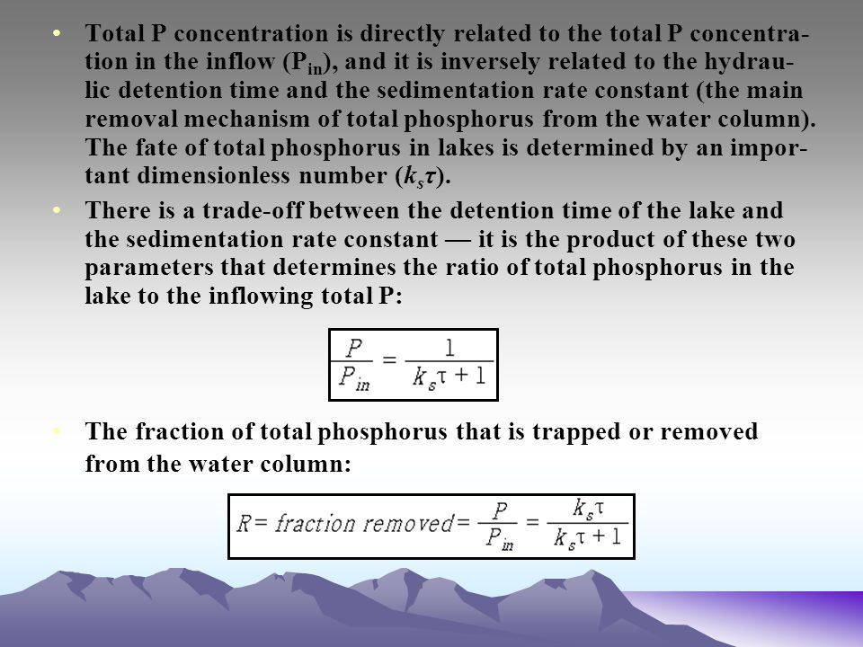 Total P concentration is directly related to the total P concentra-tion in the inflow (Pin), and it is inversely related to the hydrau-lic detention time and the sedimentation rate constant (the main removal mechanism of total phosphorus from the water column). The fate of total phosphorus in lakes is determined by an impor-tant dimensionless number (ksτ).