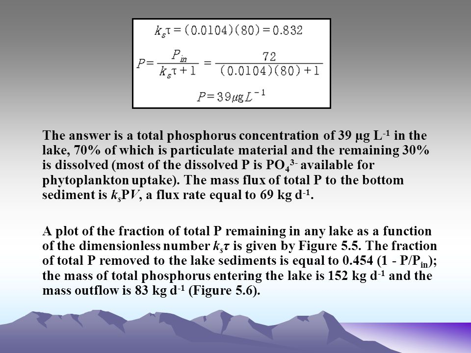 The answer is a total phosphorus concentration of 39 µg L-1 in the lake, 70% of which is particulate material and the remaining 30% is dissolved (most of the dissolved P is PO43- available for phytoplankton uptake). The mass flux of total P to the bottom sediment is ksPV, a flux rate equal to 69 kg d-1.