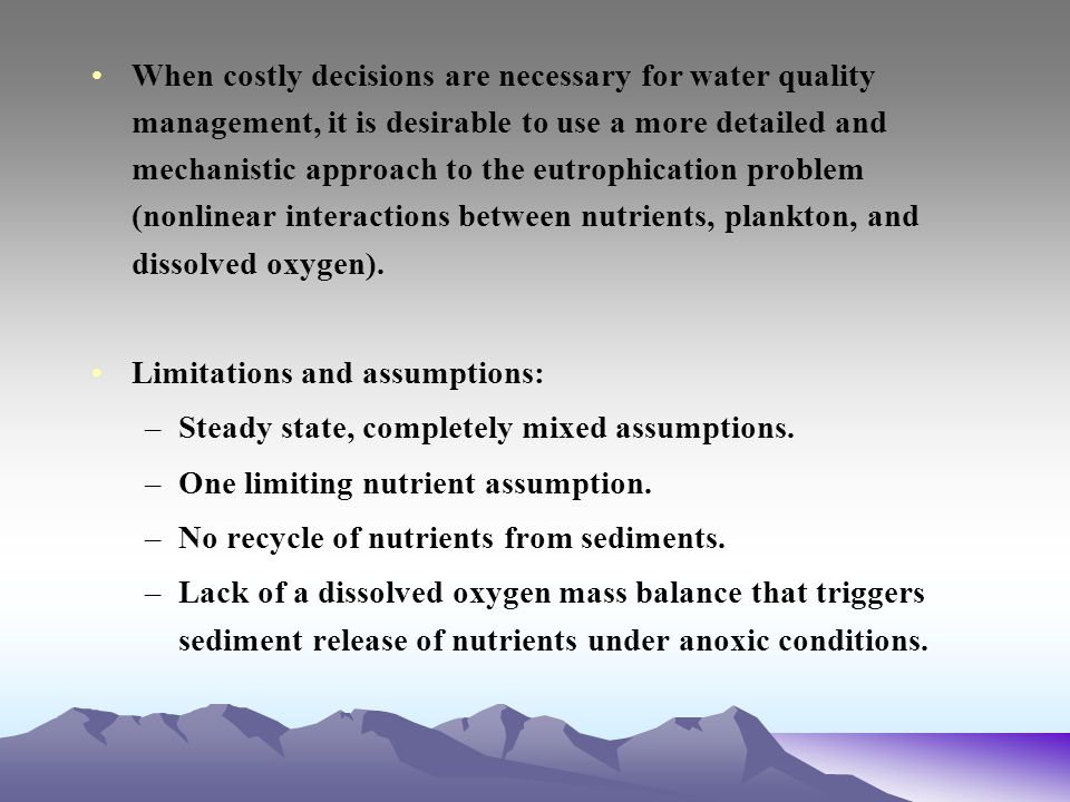 When costly decisions are necessary for water quality management, it is desirable to use a more detailed and mechanistic approach to the eutrophication problem (nonlinear interactions between nutrients, plankton, and dissolved oxygen).