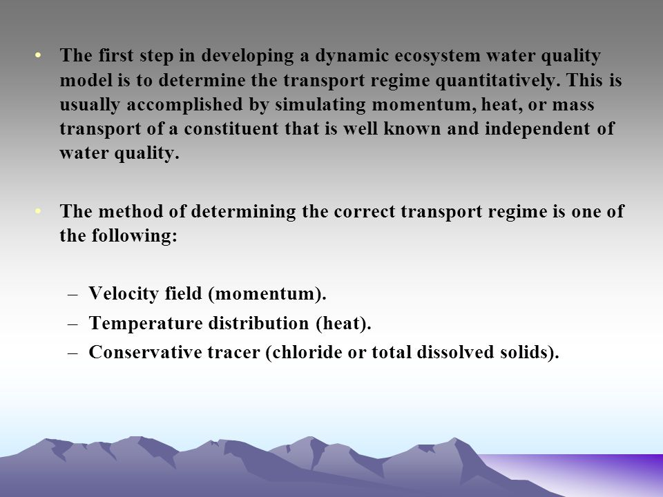 The first step in developing a dynamic ecosystem water quality model is to determine the transport regime quantitatively. This is usually accomplished by simulating momentum, heat, or mass transport of a constituent that is well known and independent of water quality.