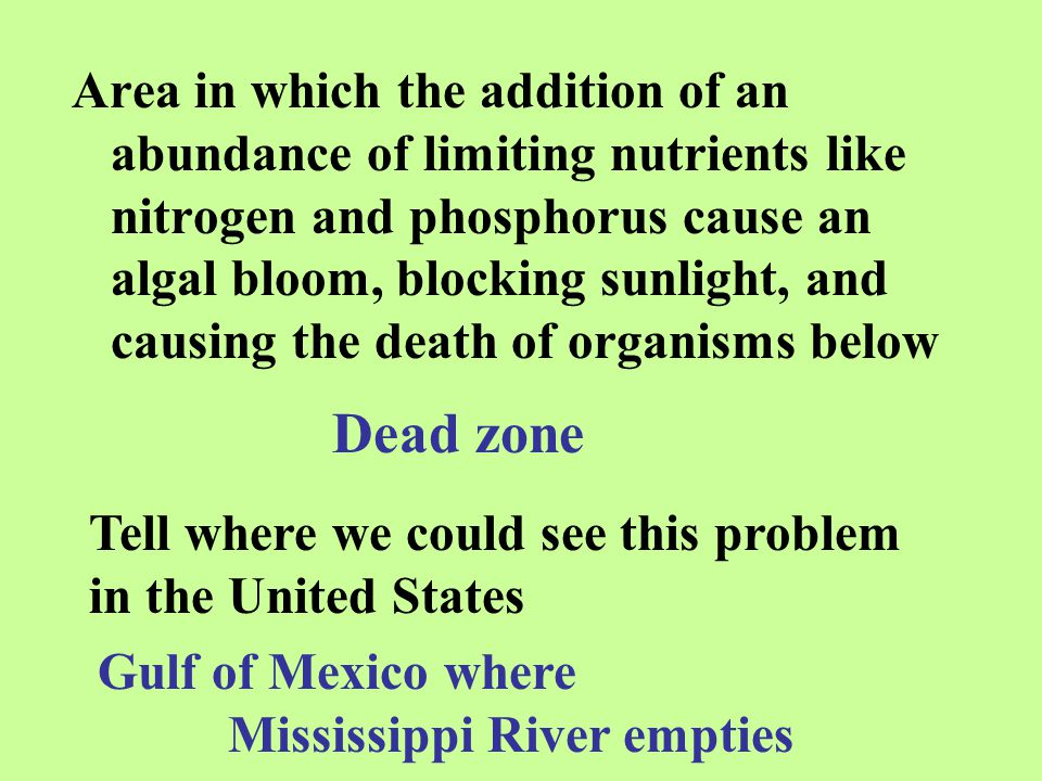 Area in which the addition of an abundance of limiting nutrients like nitrogen and phosphorus cause an algal bloom, blocking sunlight, and causing the death of organisms below