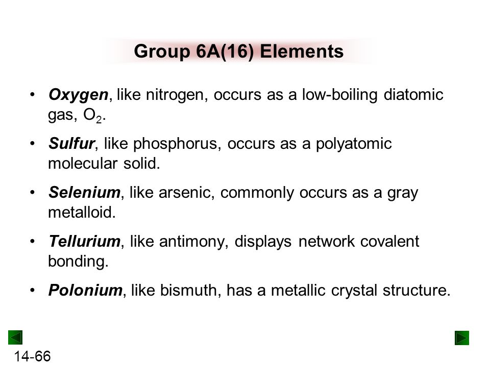 Group 6A(16) Elements Oxygen, like nitrogen, occurs as a low-boiling diatomic gas, O2.
