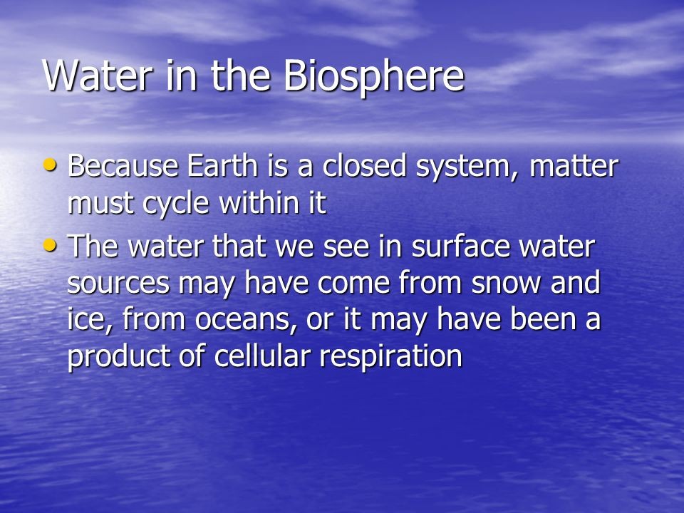 Water in the Biosphere Because Earth is a closed system, matter must cycle within it.