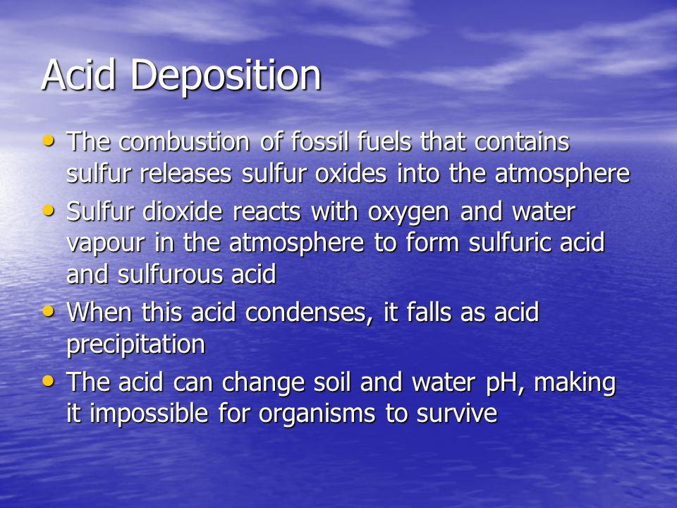 Acid Deposition The combustion of fossil fuels that contains sulfur releases sulfur oxides into the atmosphere.