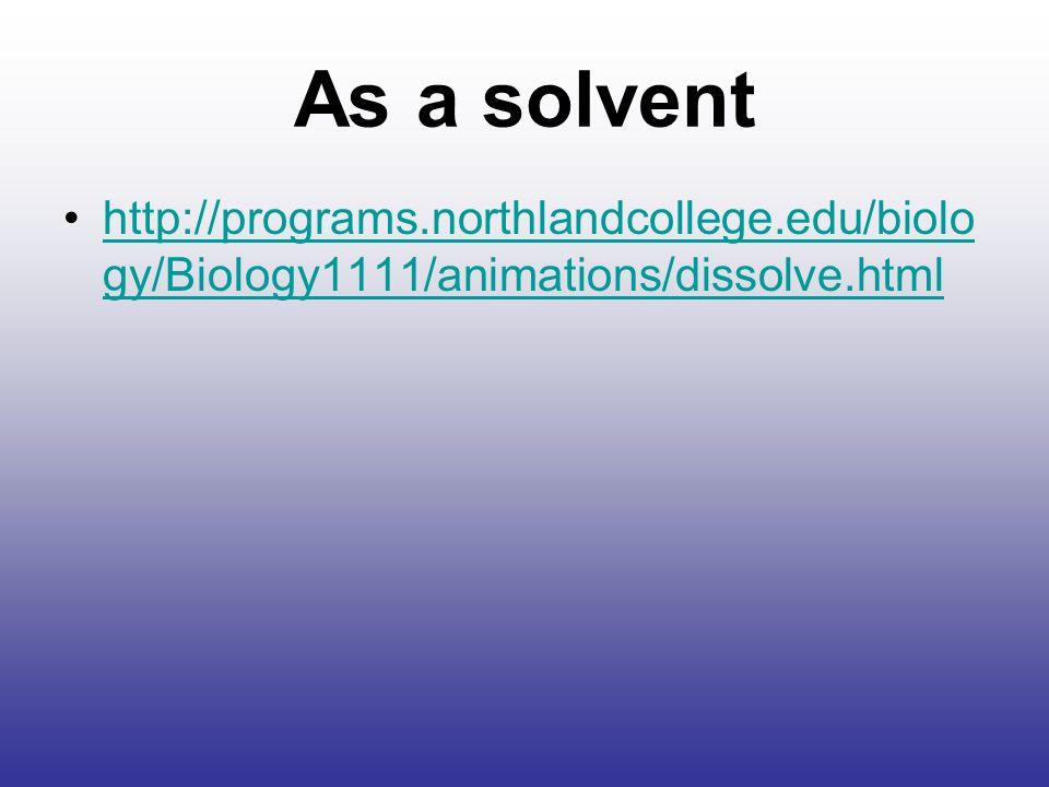 As a solvent http://programs.northlandcollege.edu/biology/Biology1111/animations/dissolve.html
