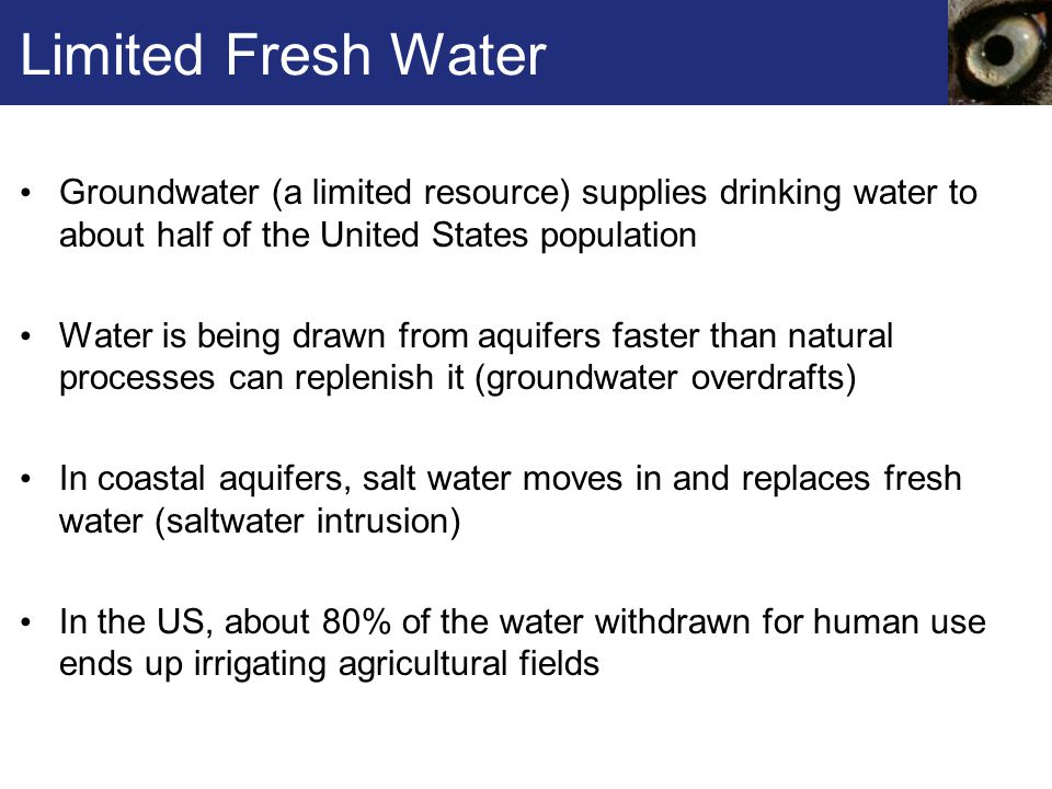 Limited Fresh Water Groundwater (a limited resource) supplies drinking water to about half of the United States population.