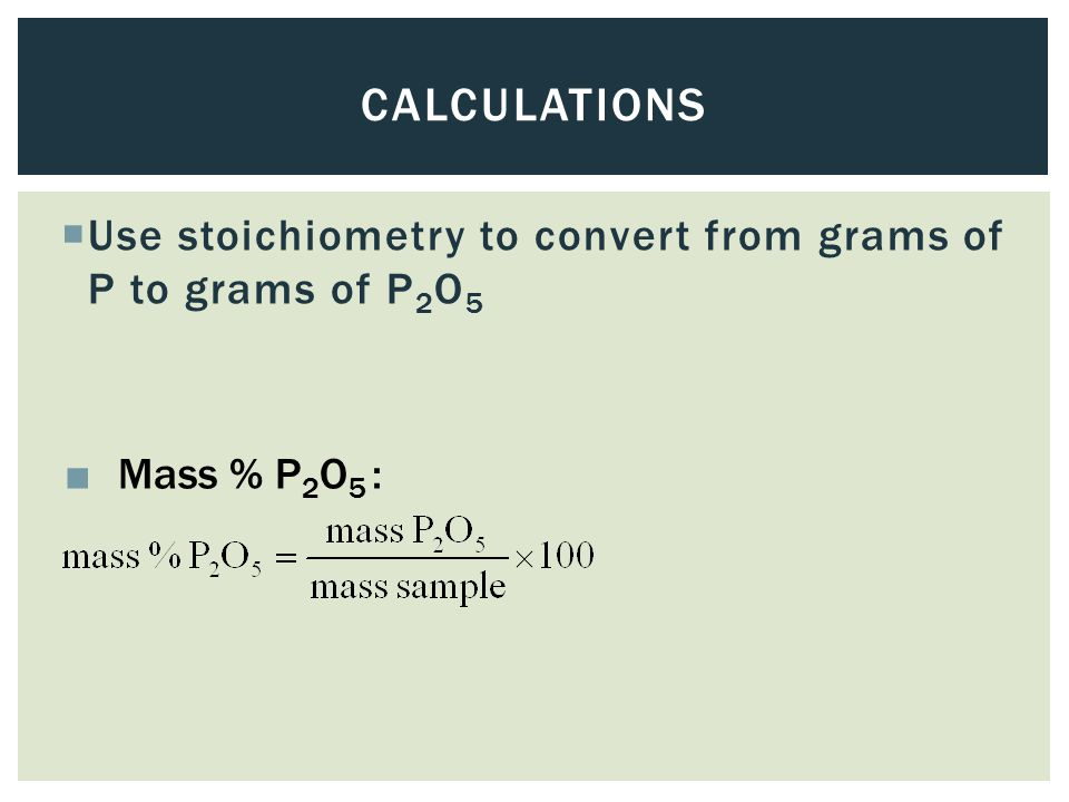 Calculations Use stoichiometry to convert from grams of P to grams of P2O5 Mass % P2O5 :