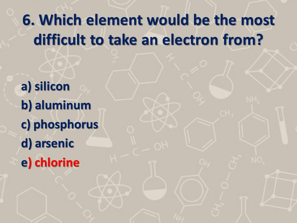 6. Which element would be the most difficult to take an electron from