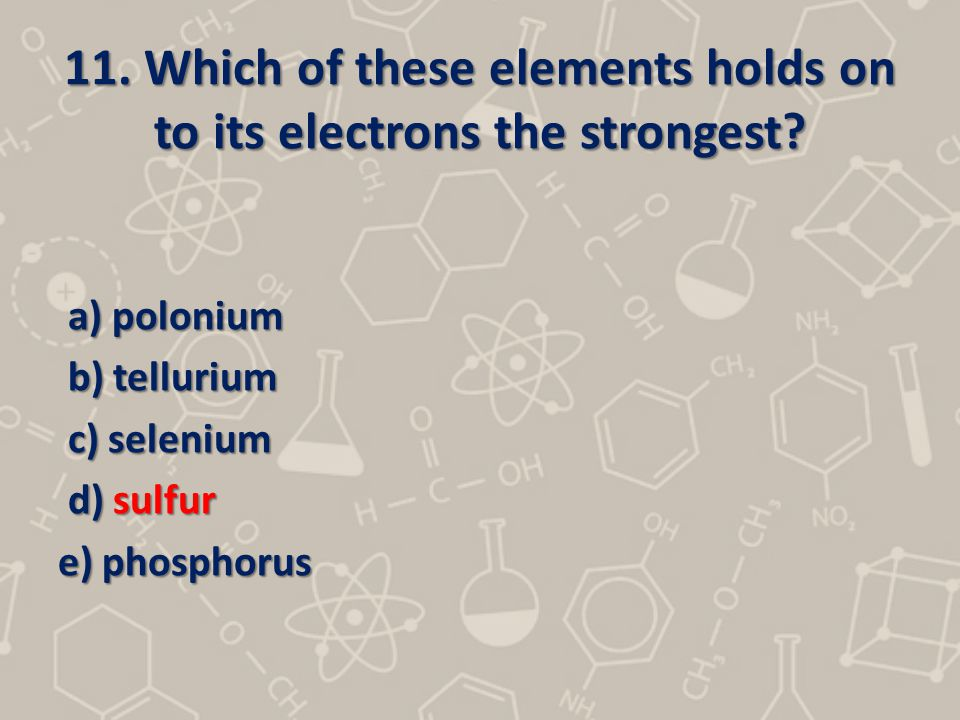 11. Which of these elements holds on to its electrons the strongest