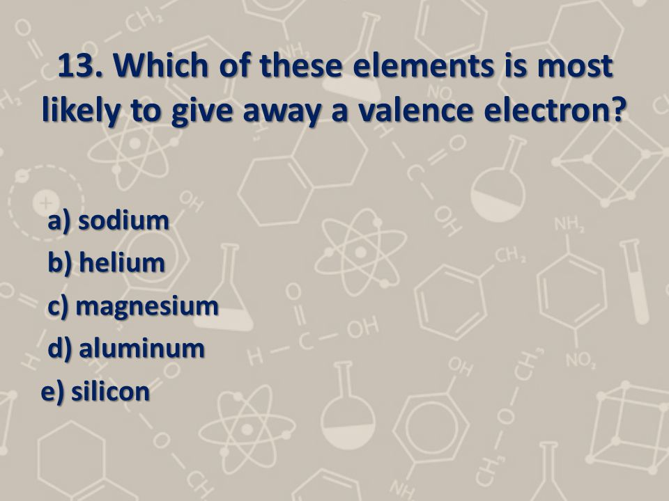 13. Which of these elements is most likely to give away a valence electron