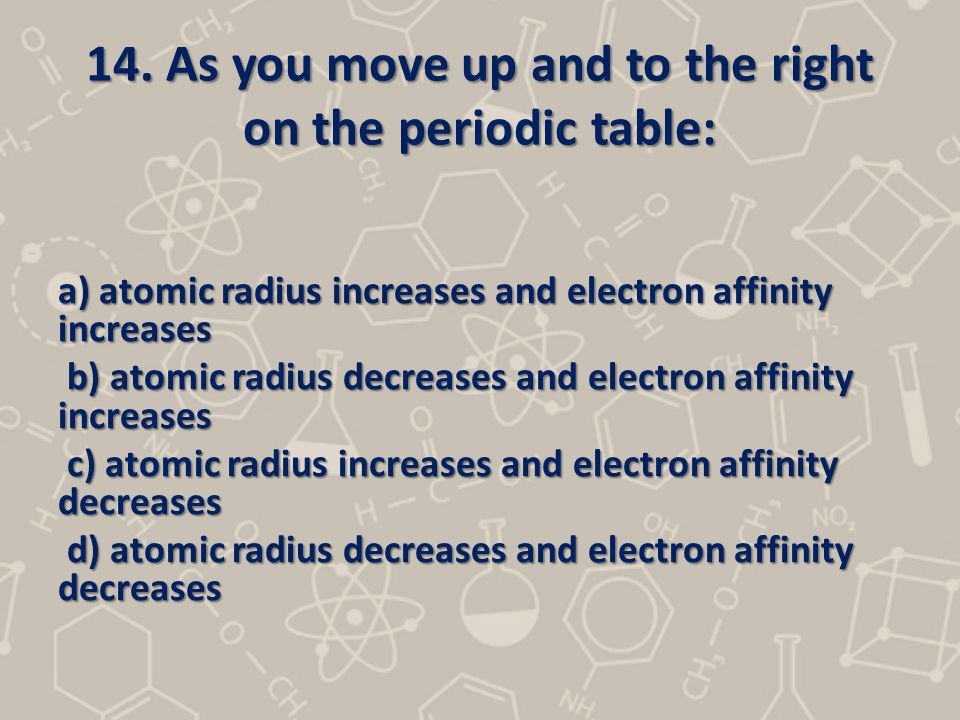 14. As you move up and to the right on the periodic table: