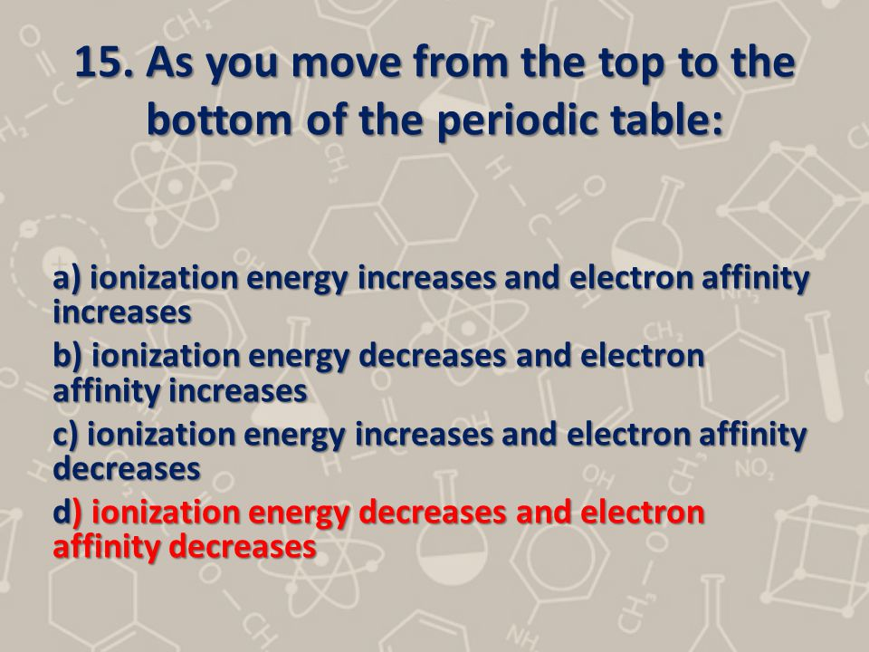 15. As you move from the top to the bottom of the periodic table: