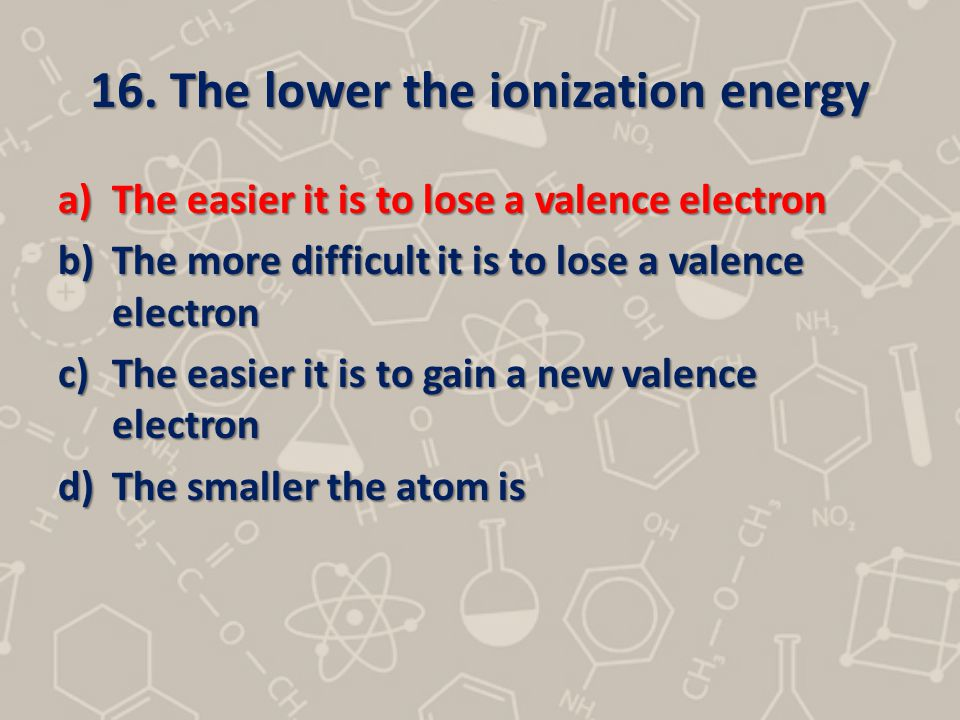 16. The lower the ionization energy