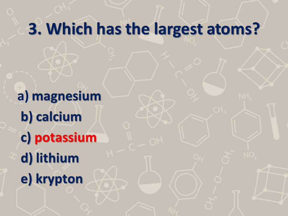 3. Which has the largest atoms
