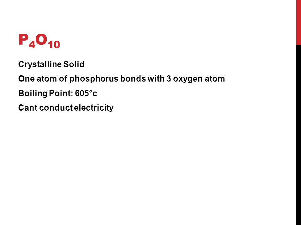 P4O10 Crystalline Solid One atom of phosphorus bonds with 3 oxygen atom Boiling Point: 605°c Cant conduct electricity