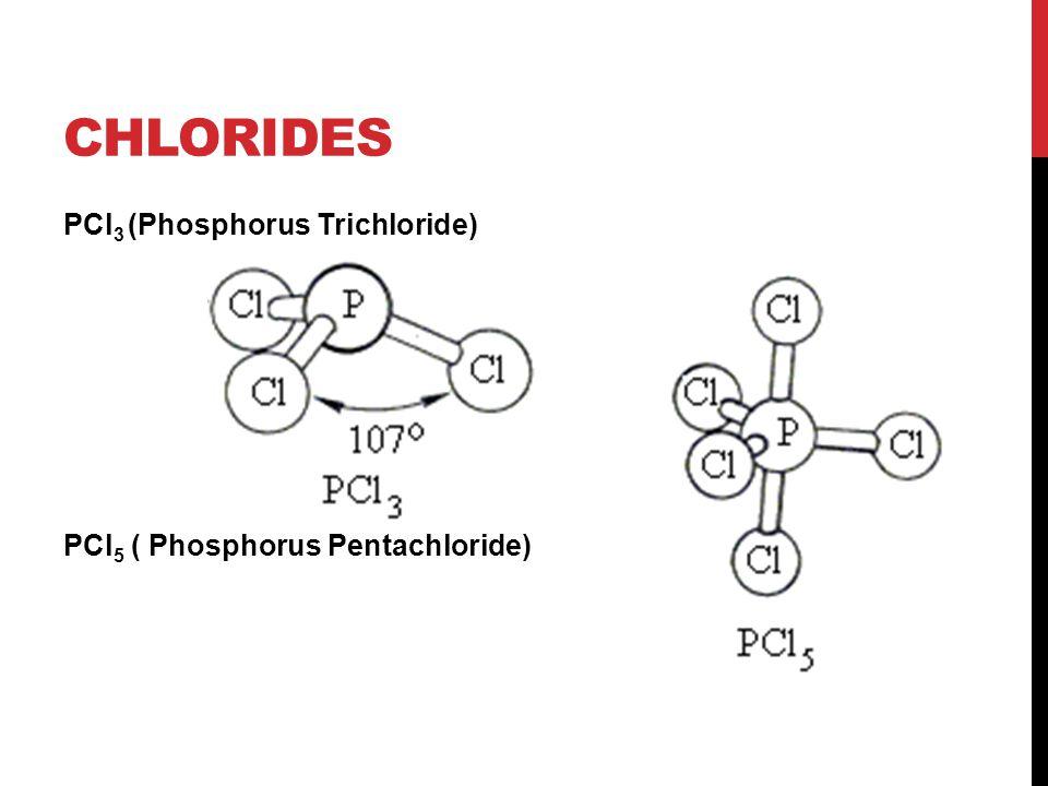 Chlorides PCl3 (Phosphorus Trichloride) PCl5 ( Phosphorus Pentachloride)
