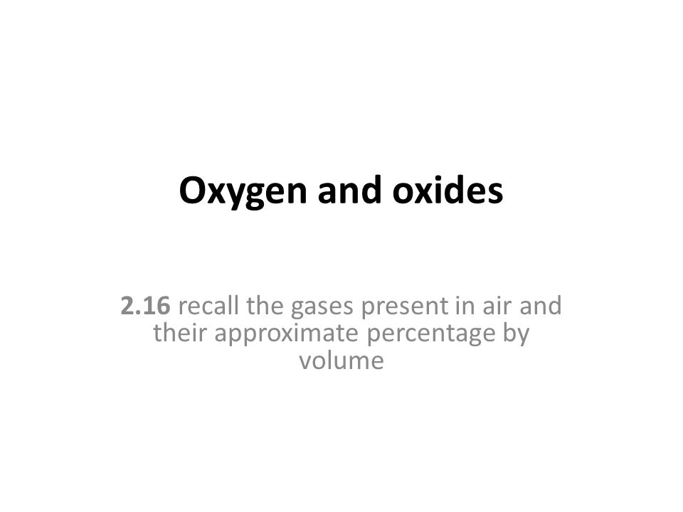 Oxygen and oxides 2.16 recall the gases present in air and their approximate percentage by volume