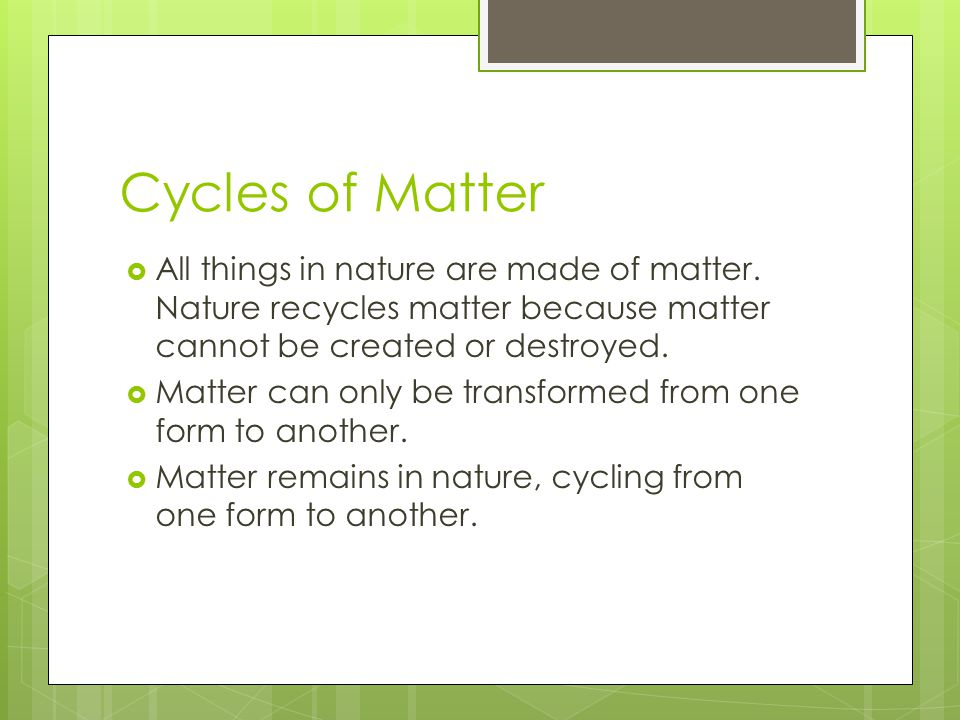 Cycles of Matter All things in nature are made of matter. Nature recycles matter because matter cannot be created or destroyed.