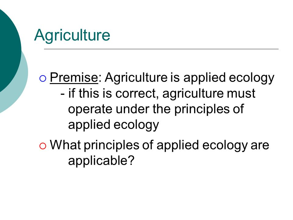 Agriculture Premise: Agriculture is applied ecology - if this is correct, agriculture must operate under the principles of applied ecology.