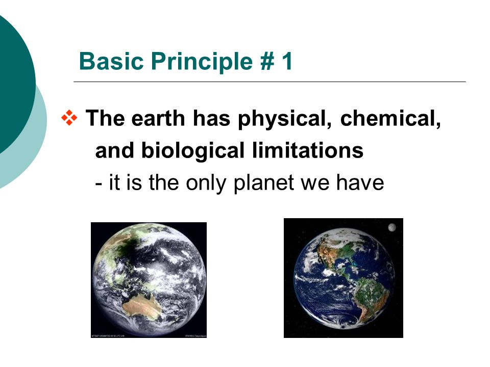Basic Principle # 1 The earth has physical, chemical, and biological limitations - it is the only planet we have.