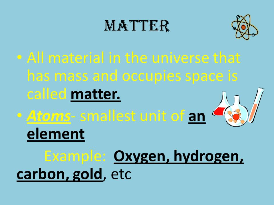 Matter All material in the universe that has mass and occupies space is called matter. Atoms- smallest unit of an element.