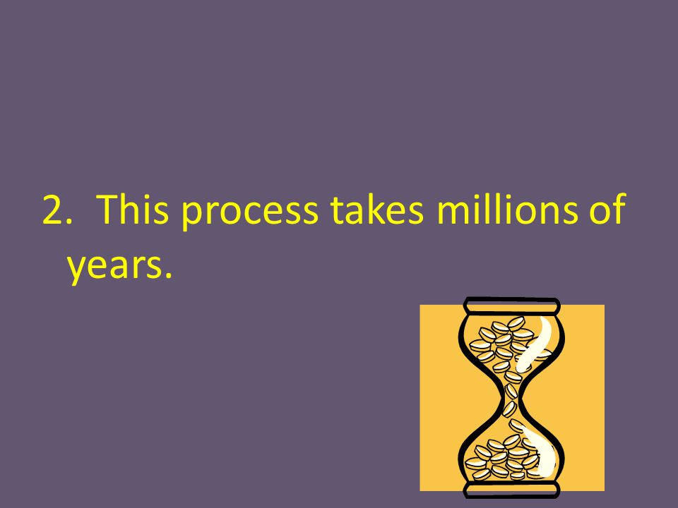 2. This process takes millions of years.