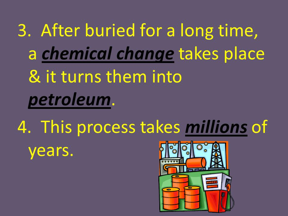 3. After buried for a long time, a chemical change takes place & it turns them into petroleum.