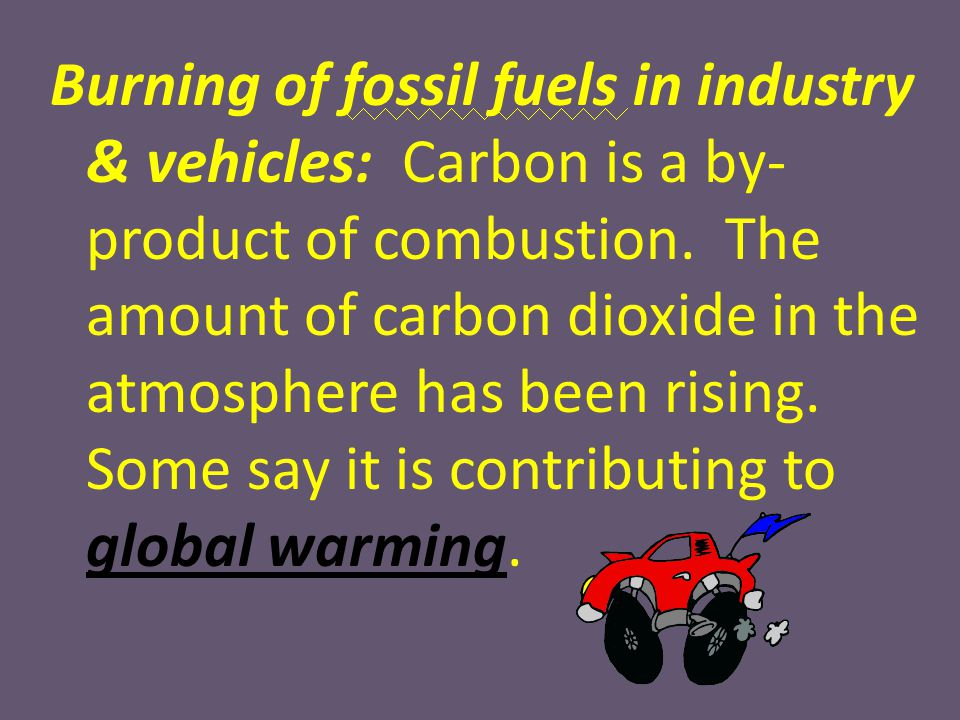 Burning of fossil fuels in industry & vehicles: Carbon is a by-product of combustion.
