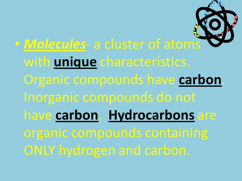 Molecules- a cluster of atoms with unique characteristics