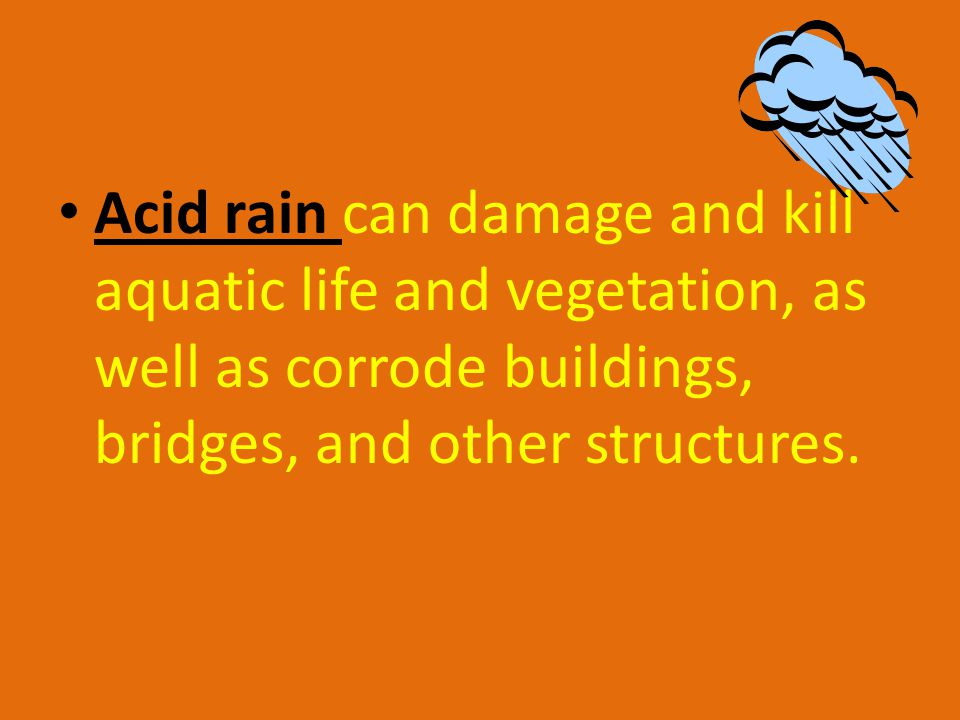 Acid rain can damage and kill aquatic life and vegetation, as well as corrode buildings, bridges, and other structures.