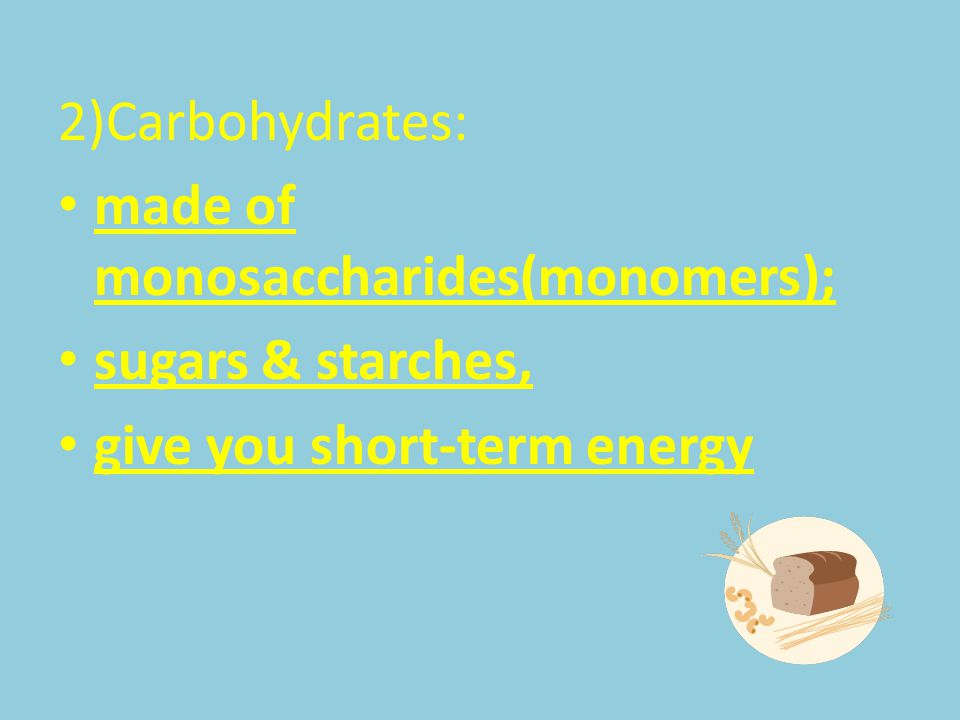 2)Carbohydrates: made of monosaccharides(monomers); sugars & starches, give you short-term energy
