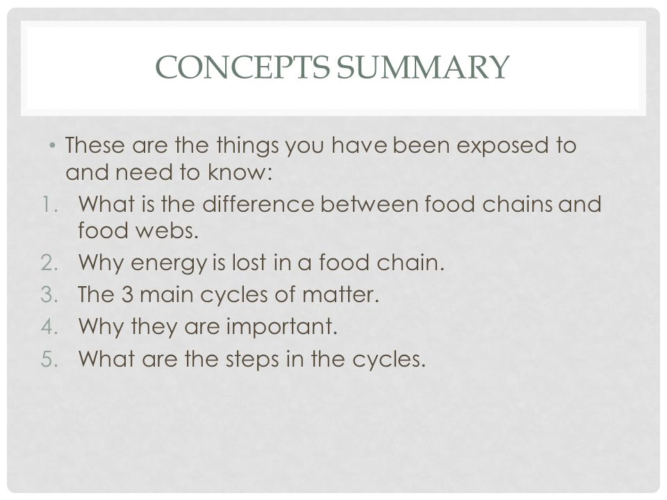 Concepts Summary These are the things you have been exposed to and need to know: What is the difference between food chains and food webs.