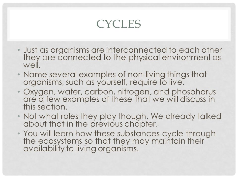 Cycles Just as organisms are interconnected to each other they are connected to the physical environment as well.