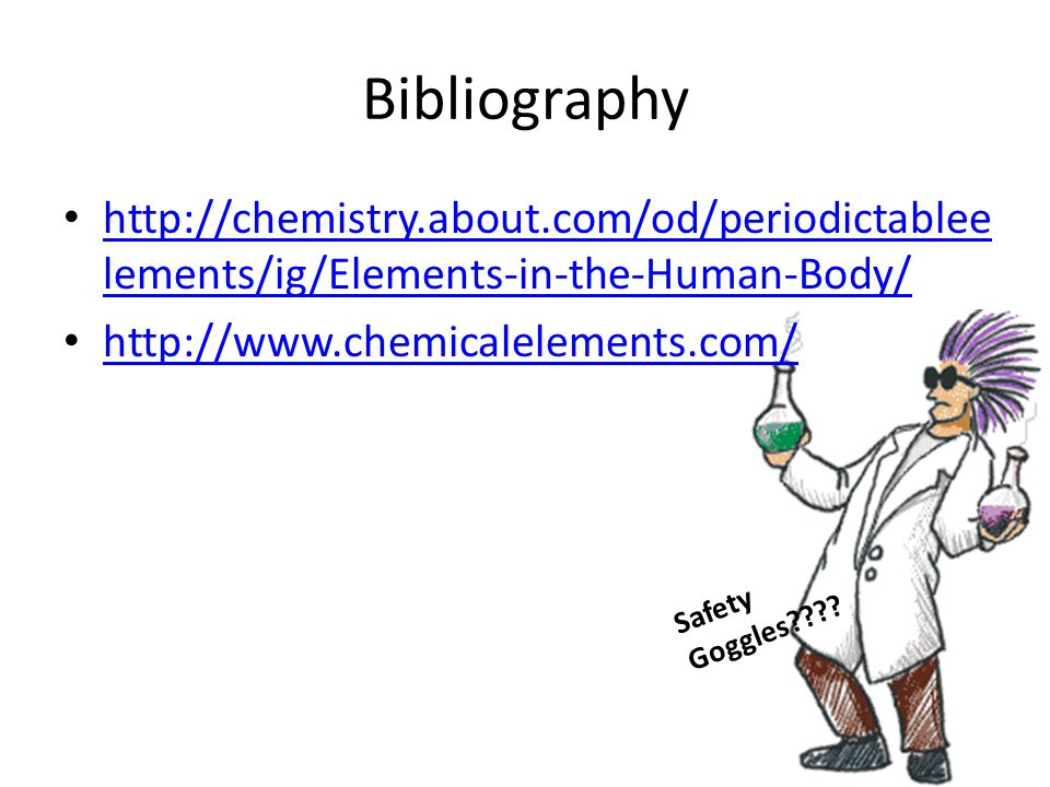 Bibliography http://chemistry.about.com/od/periodictableelements/ig/Elements-in-the-Human-Body/ http://www.chemicalelements.com/