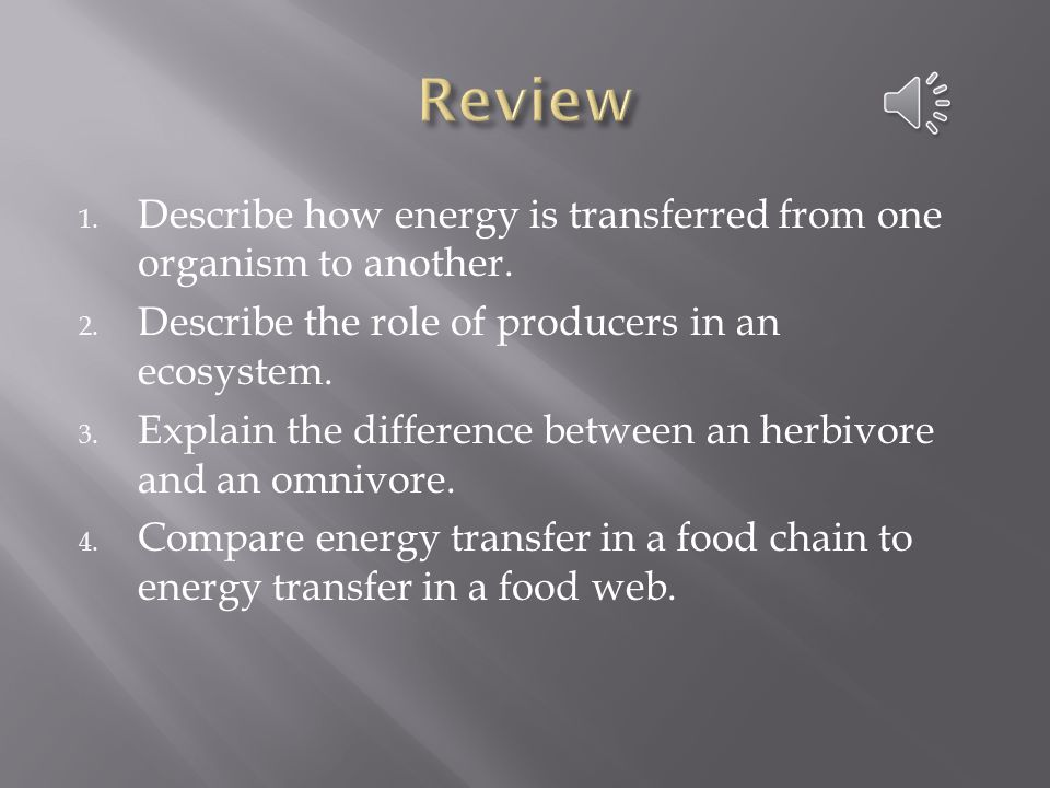 Review Describe how energy is transferred from one organism to another. Describe the role of producers in an ecosystem.