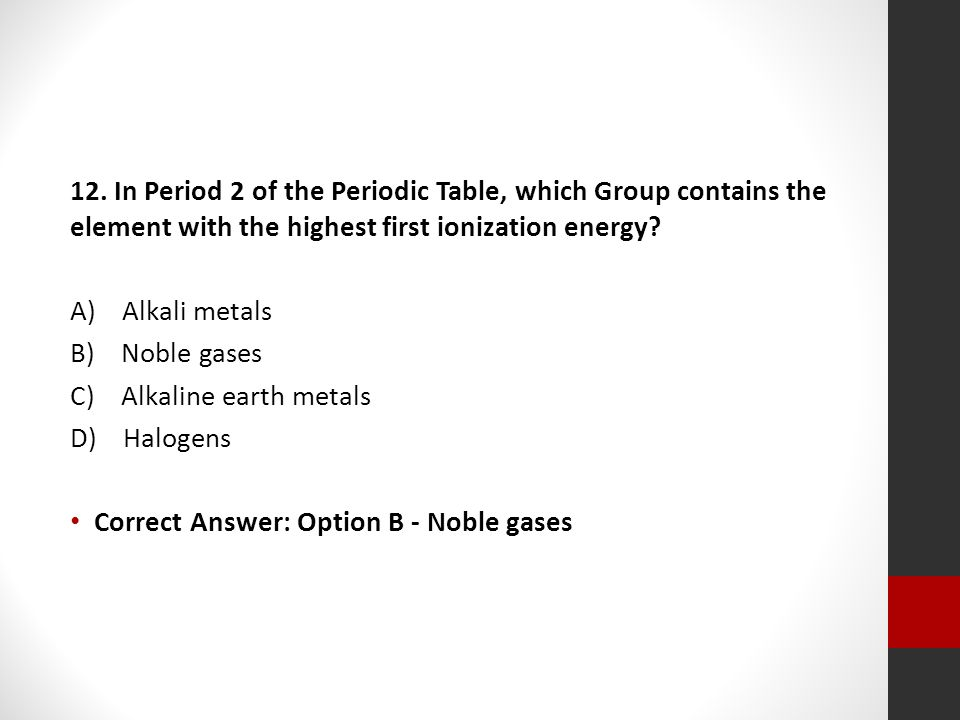 12. In Period 2 of the Periodic Table, which Group contains the element with the highest first ionization energy