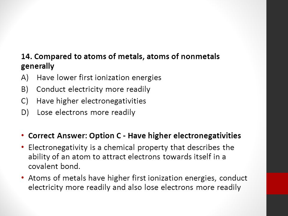 14. Compared to atoms of metals, atoms of nonmetals generally