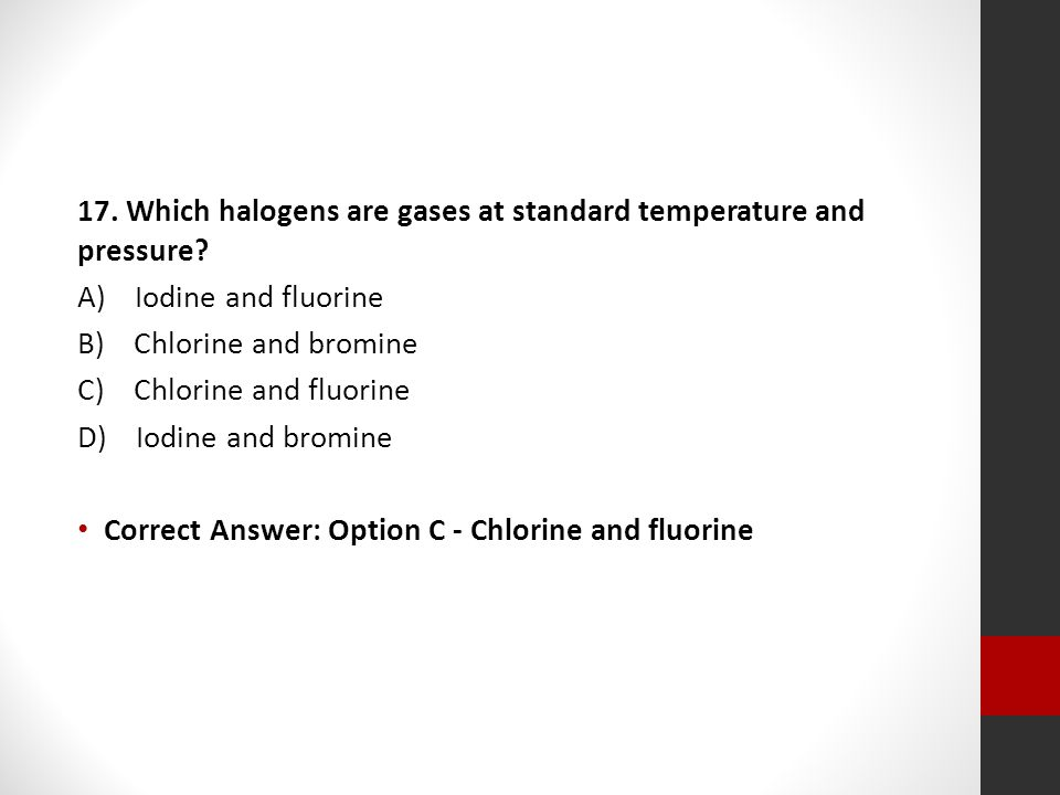 17. Which halogens are gases at standard temperature and pressure