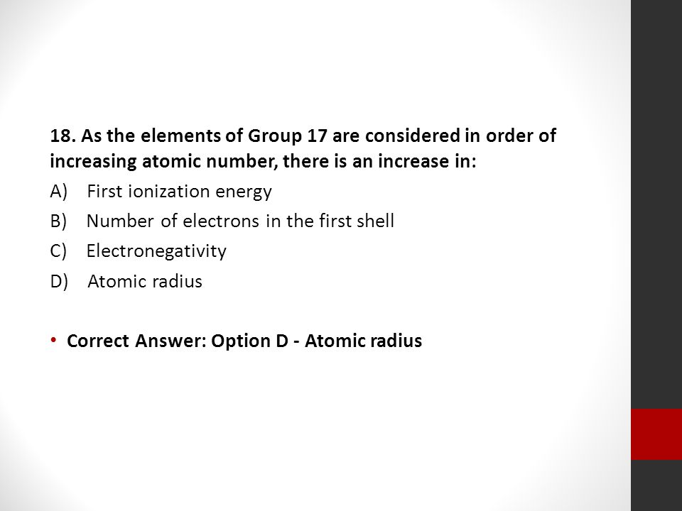 18. As the elements of Group 17 are considered in order of increasing atomic number, there is an increase in: